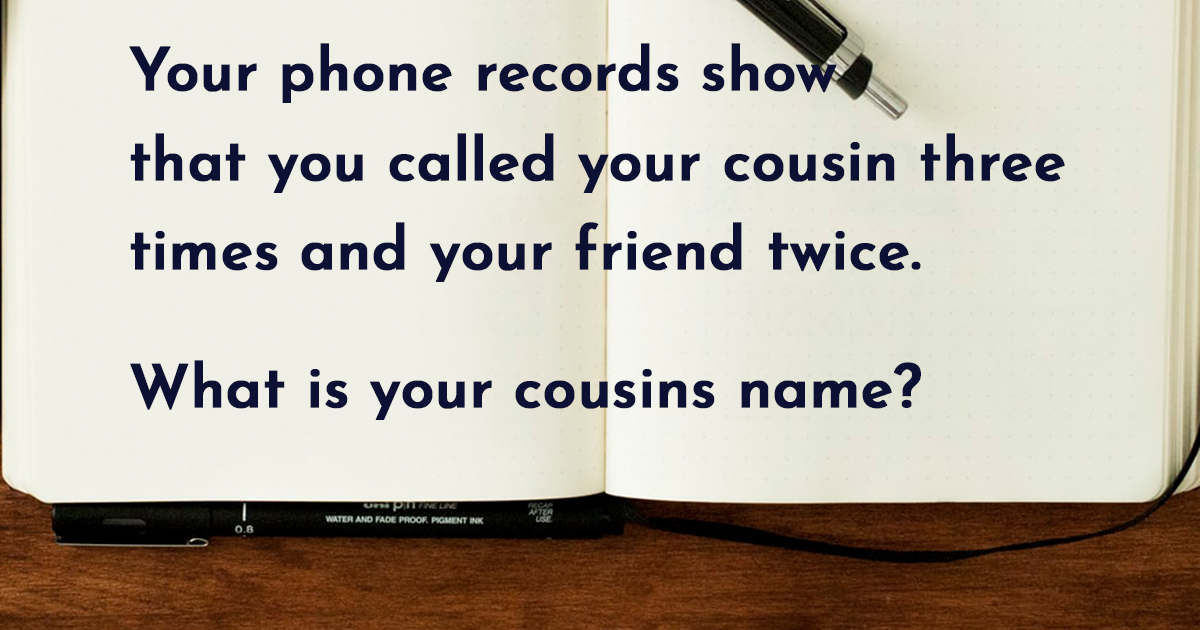 Image for Your phone records show you called your cousin three times and your friend twice. What is your cousin's name?