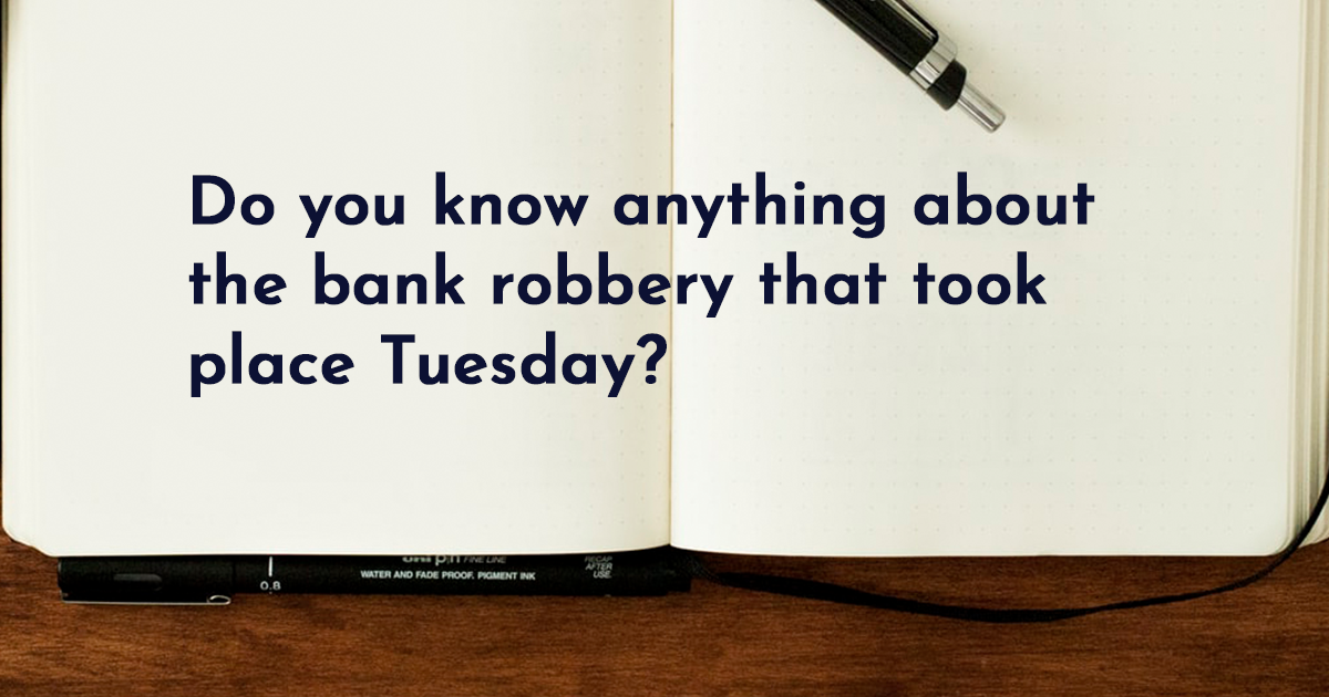 Image for Do you know anything about the bank robbery that took place last Tuesday?