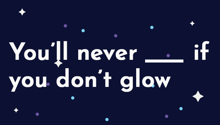 Image for You'll never _______ if you don't glow